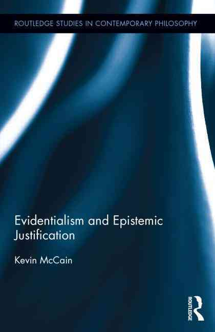 Evidentialism and Epistemic Justification By McCain, Kevin